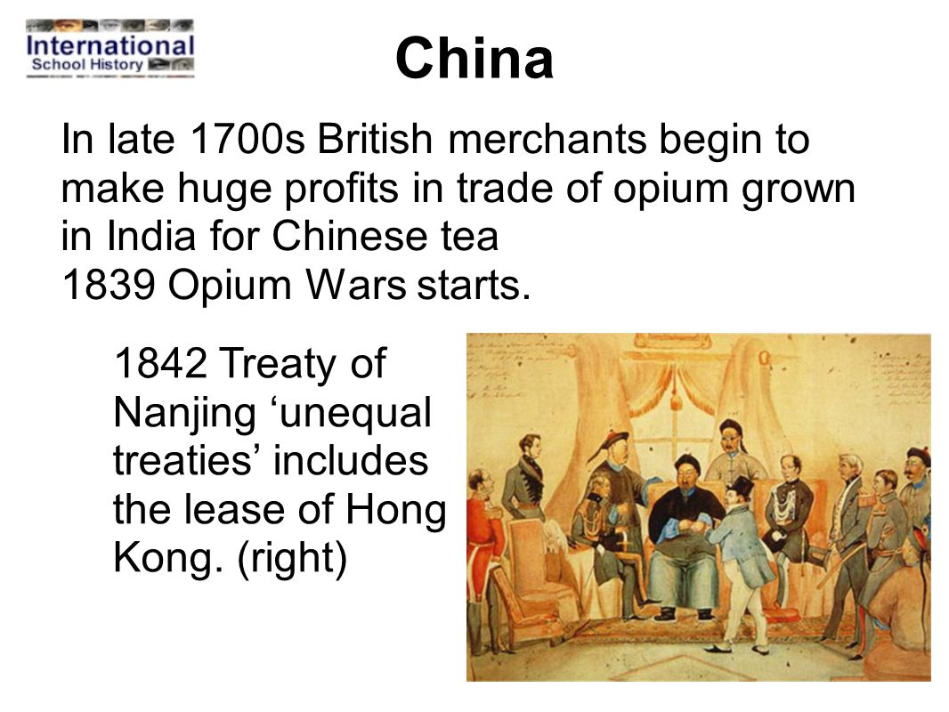 China In late 1700s British merchants begin to make huge profits in trade of opium grown in India for Chinese tea 1839 Opium Wars starts. 1842 Treaty