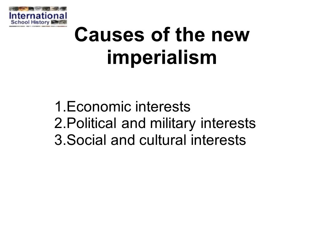Causes of the new imperialism 1.Economic interests 2.Political and military interests 3.Social and cultural interests