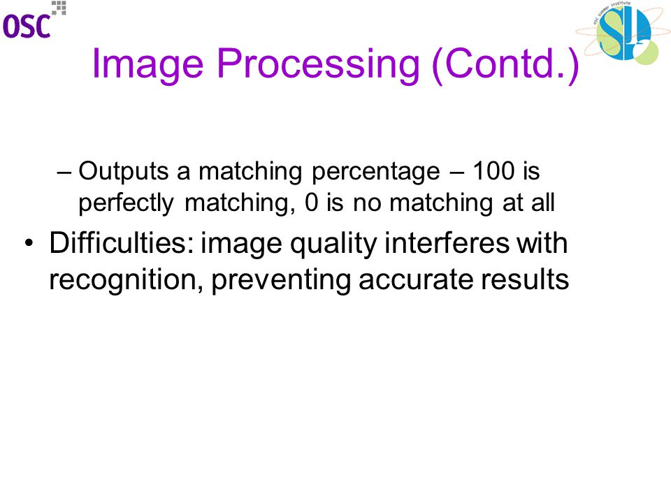 Image Processing (Contd.) –Outputs a matching percentage – 100 is perfectly matching, 0 is no matching at all Difficulties: image quality interferes with recognition, preventing accurate results