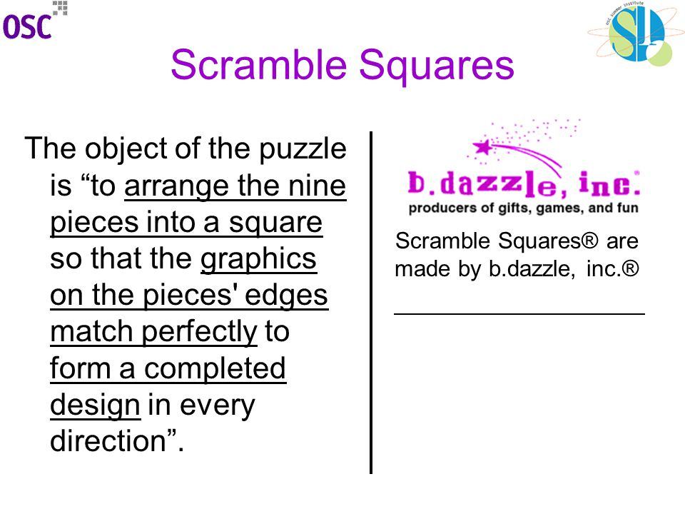 Scramble Squares The object of the puzzle is to arrange the nine pieces into a square so that the graphics on the pieces edges match perfectly to form a completed design in every direction .