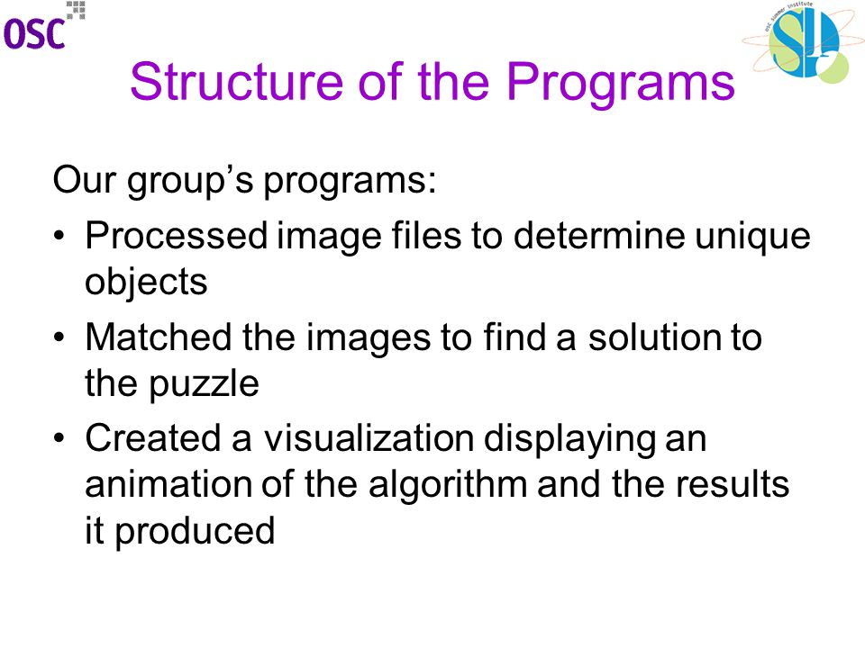 Structure of the Programs Our group's programs: Processed image files to determine unique objects Matched the images to find a solution to the puzzle Created a visualization displaying an animation of the algorithm and the results it produced