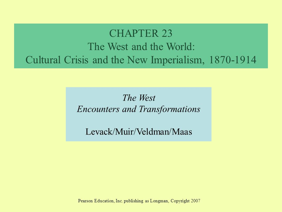 CHAPTER 23 The West and the World: Cultural Crisis and the New Imperialism, 1870-1914 The West Encounters and Transformations Levack/Muir/Veldman/Maas Pearson Education, Inc.