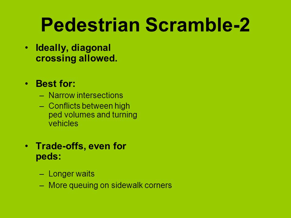 Pedestrian Scramble -1 Gives pedestrians their own phases, cutting down conflicts with turning vehicles Primary locations –Financial District –Chinatown Initial studies show: –Conflicts between vehicles and pedestrians dropped 86% –Number of turning vehicles delayed by yielding to pedestrians in crosswalk dropped 89% at one intersection