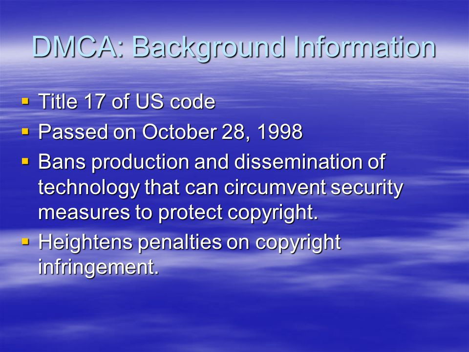 DMCA: The Law  No person shall circumvent a technological measure that … controls access to a work…  No person shall manufacture, import, or traffic a component that: –Is primarily designed to circumvent a security measure that protects a copyrighted work.