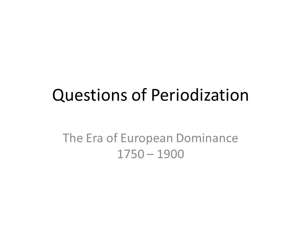 Questions of Periodization The Era of European Dominance 1750 – 1900