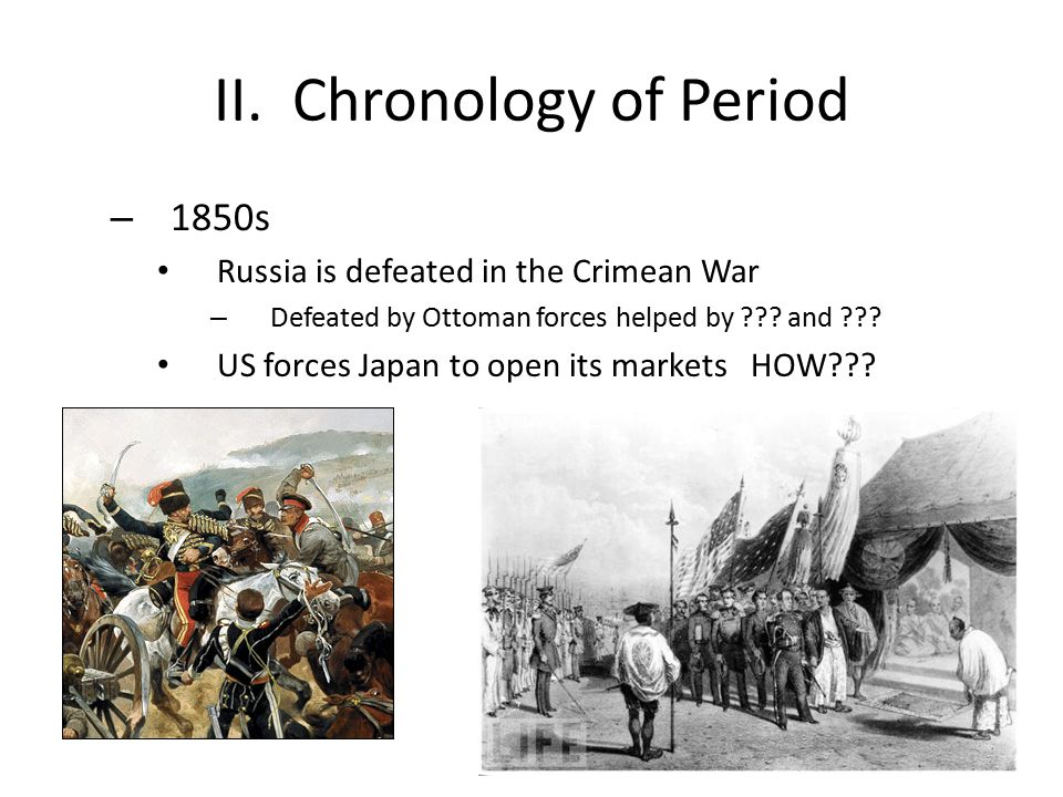 II. Chronology of Period – 1850s Russia is defeated in the Crimean War – Defeated by Ottoman forces helped by ??? and ??? US forces Japan to open its