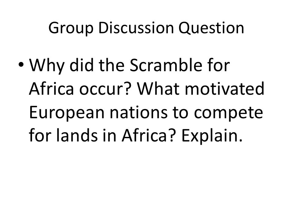 Group Discussion Question Why did the Scramble for Africa occur? What motivated European nations to compete for lands in Africa? Explain.