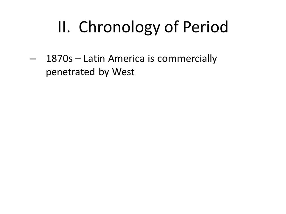II. Chronology of Period – 1870s – Latin America is commercially penetrated by West