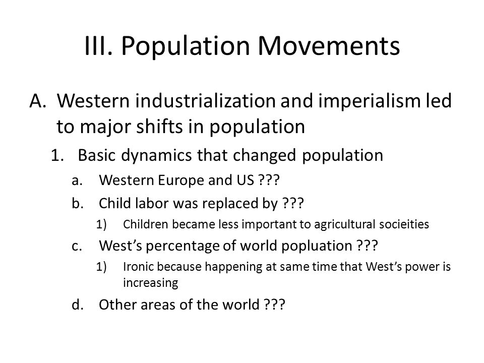 III. Population Movements A.Western industrialization and imperialism led to major shifts in population 1.Basic dynamics that changed population a.Wes