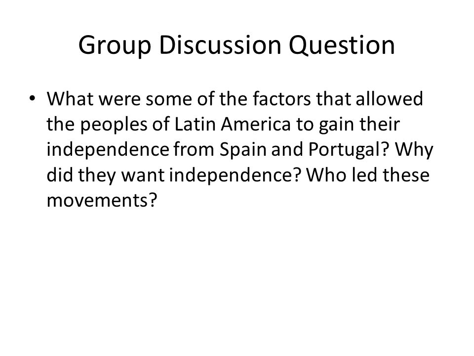 Group Discussion Question What were some of the factors that allowed the peoples of Latin America to gain their independence from Spain and Portugal.