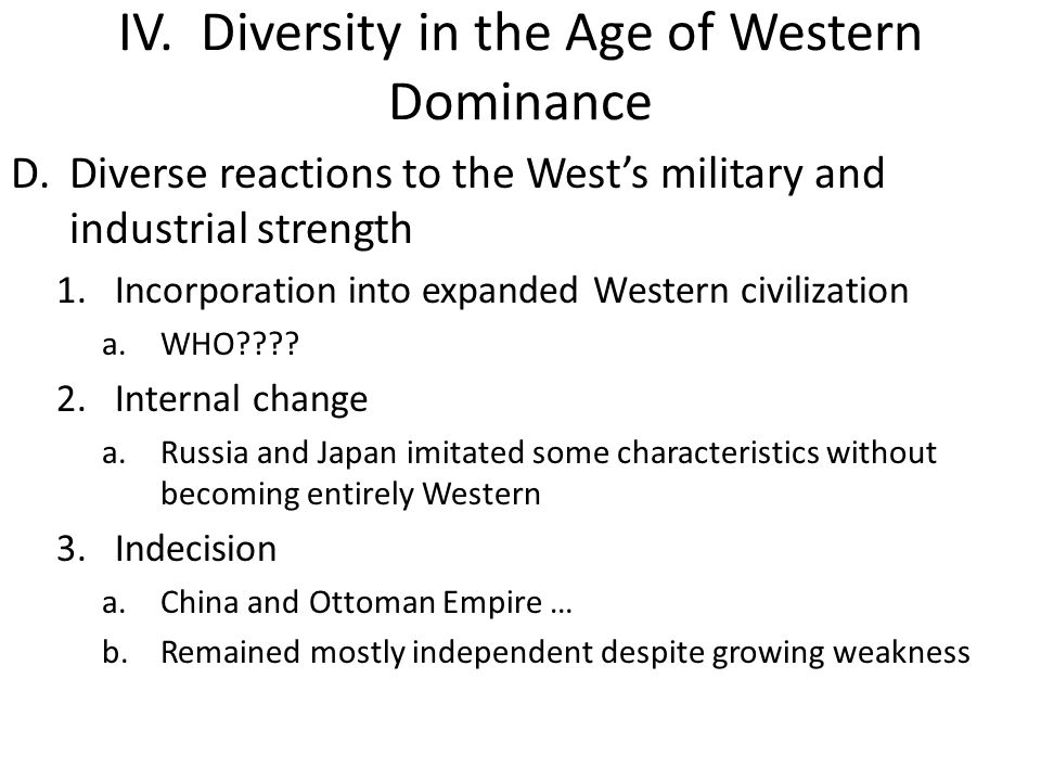 IV. Diversity in the Age of Western Dominance D.Diverse reactions to the West's military and industrial strength 1.Incorporation into expanded Western