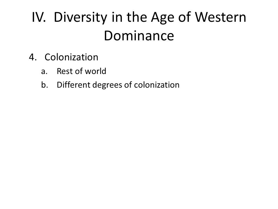 IV. Diversity in the Age of Western Dominance 4.Colonization a.Rest of world b.Different degrees of colonization