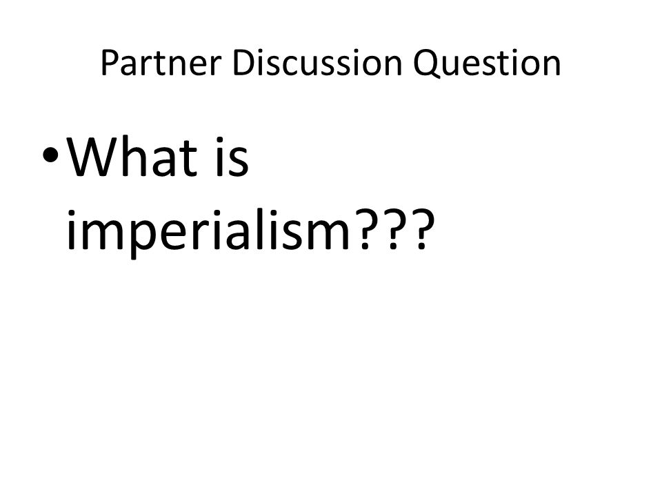 Partner Discussion Question What is imperialism