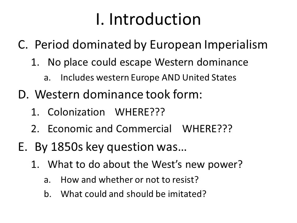 I. Introduction C.Period dominated by European Imperialism 1.No place could escape Western dominance a.Includes western Europe AND United States D.Wes