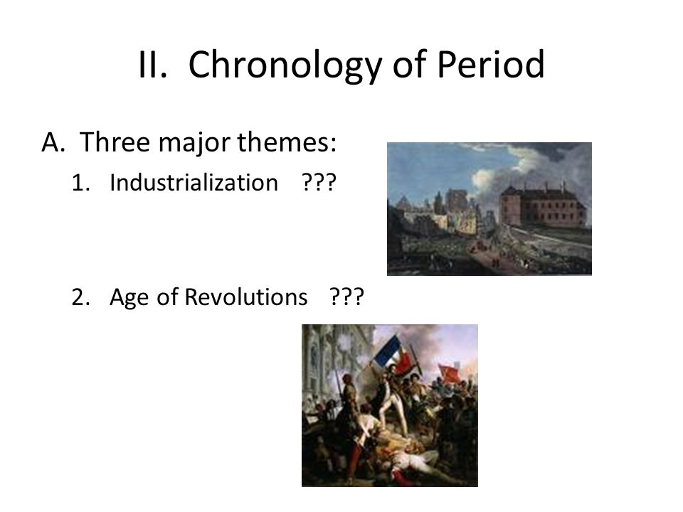 II. Chronology of Period A.Three major themes: 1.Industrialization ??? 2.Age of Revolutions ???