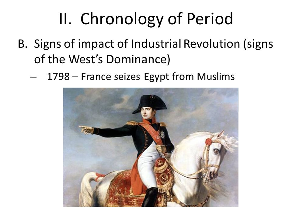 II. Chronology of Period B.Signs of impact of Industrial Revolution (signs of the West's Dominance) – 1798 – France seizes Egypt from Muslims