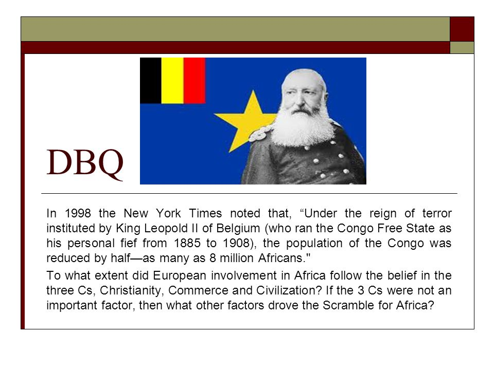 DBQ In 1998 the New York Times noted that, Under the reign of terror instituted by King Leopold II of Belgium (who ran the Congo Free State as his personal fief from 1885 to 1908), the population of the Congo was reduced by half—as many as 8 million Africans. To what extent did European involvement in Africa follow the belief in the three Cs, Christianity, Commerce and Civilization.