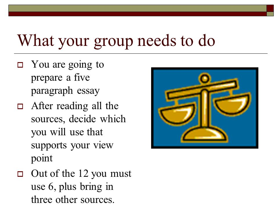 What your group needs to do  You are going to prepare a five paragraph essay  After reading all the sources, decide which you will use that supports your view point  Out of the 12 you must use 6, plus bring in three other sources.