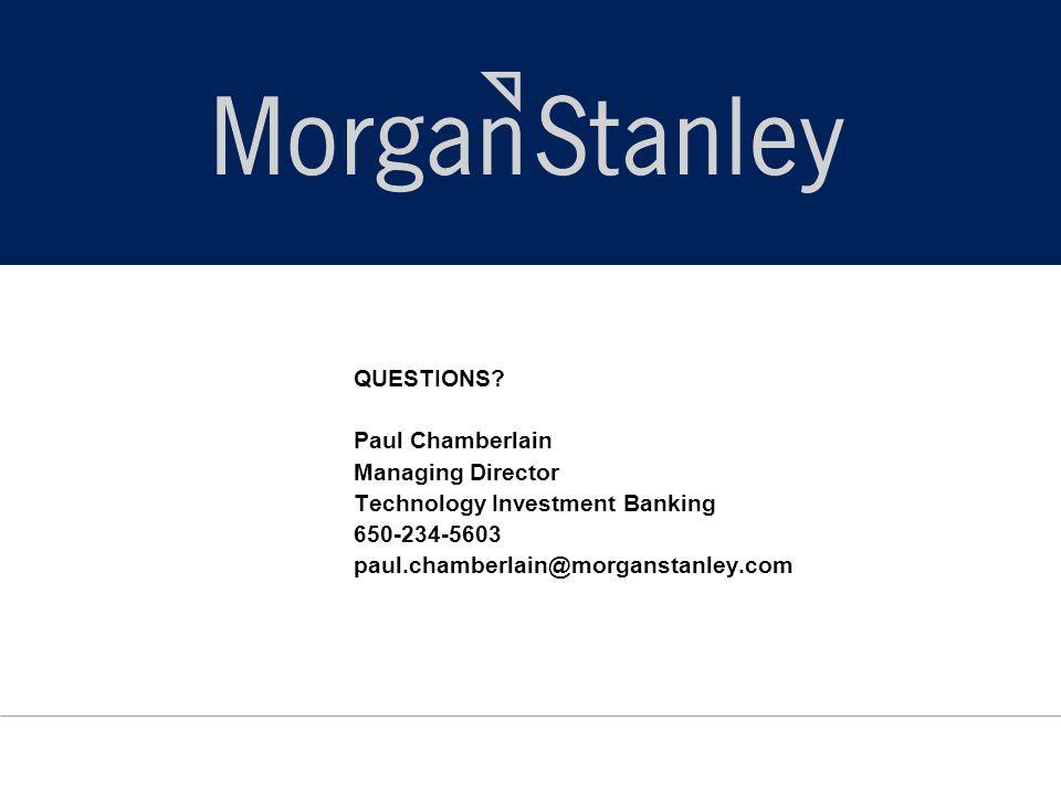 QUESTIONS? Paul Chamberlain Managing Director Technology Investment Banking 650-234-5603 paul.chamberlain@morganstanley.com