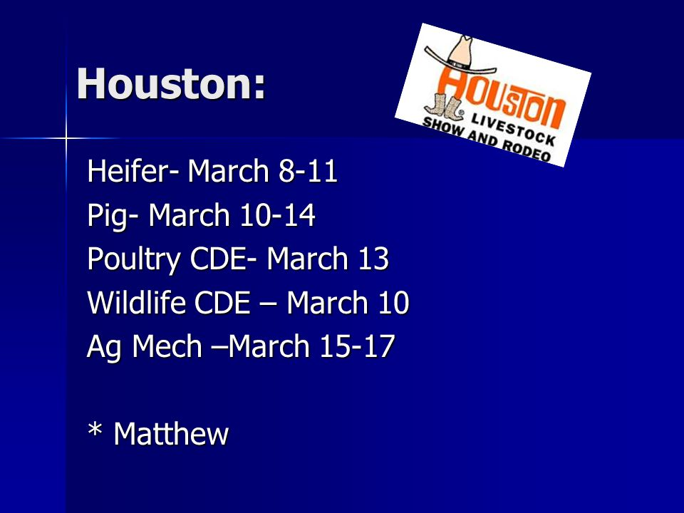 Houston: Heifer- March 8-11 Pig- March 10-14 Poultry CDE- March 13 Wildlife CDE – March 10 Ag Mech –March 15-17 * Matthew