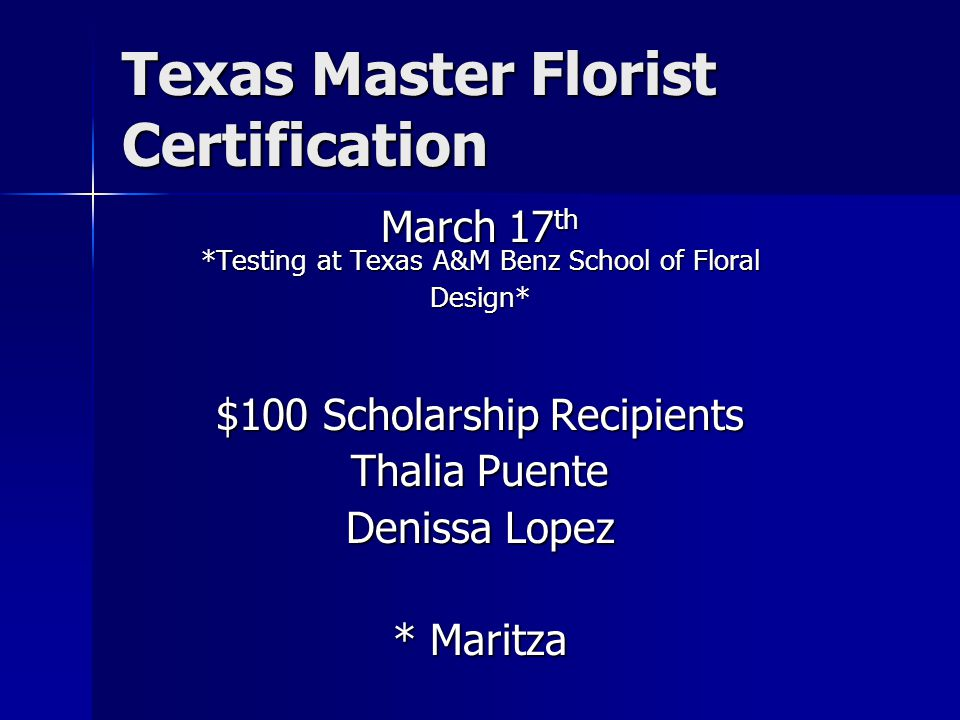 Texas Master Florist Certification March 17 th *Testing at Texas A&M Benz School of Floral Design* $100 Scholarship Recipients Thalia Puente Denissa Lopez * Maritza