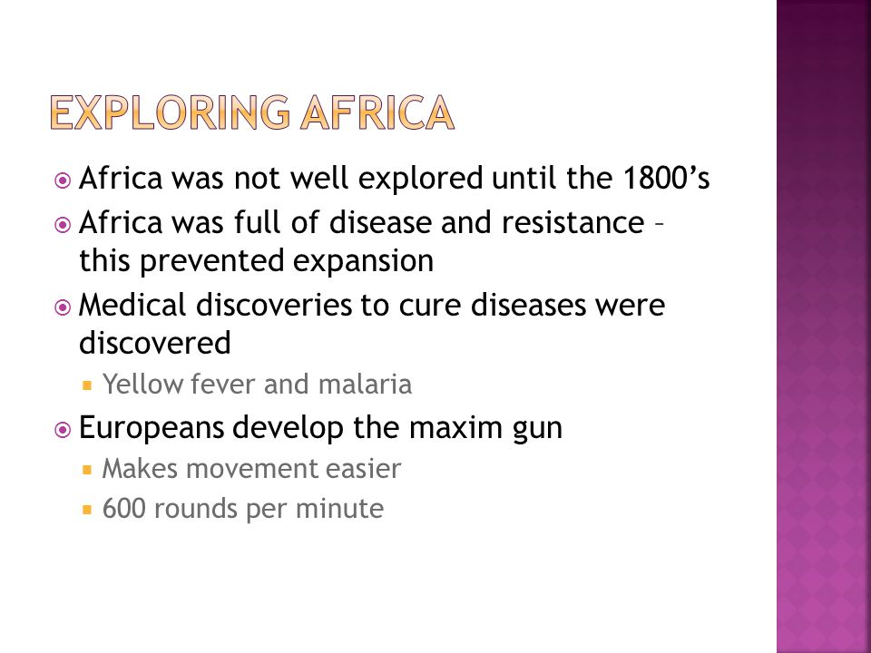  Africa was not well explored until the 1800's  Africa was full of disease and resistance – this prevented expansion  Medical discoveries to cure diseases were discovered  Yellow fever and malaria  Europeans develop the maxim gun  Makes movement easier  600 rounds per minute