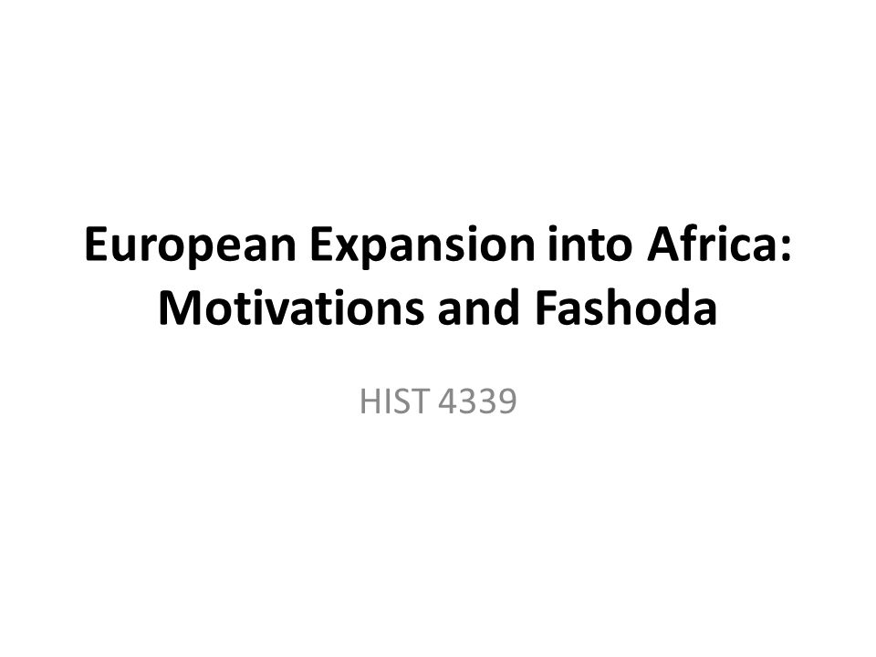 European Expansion into Africa: Motivations and Fashoda HIST 4339