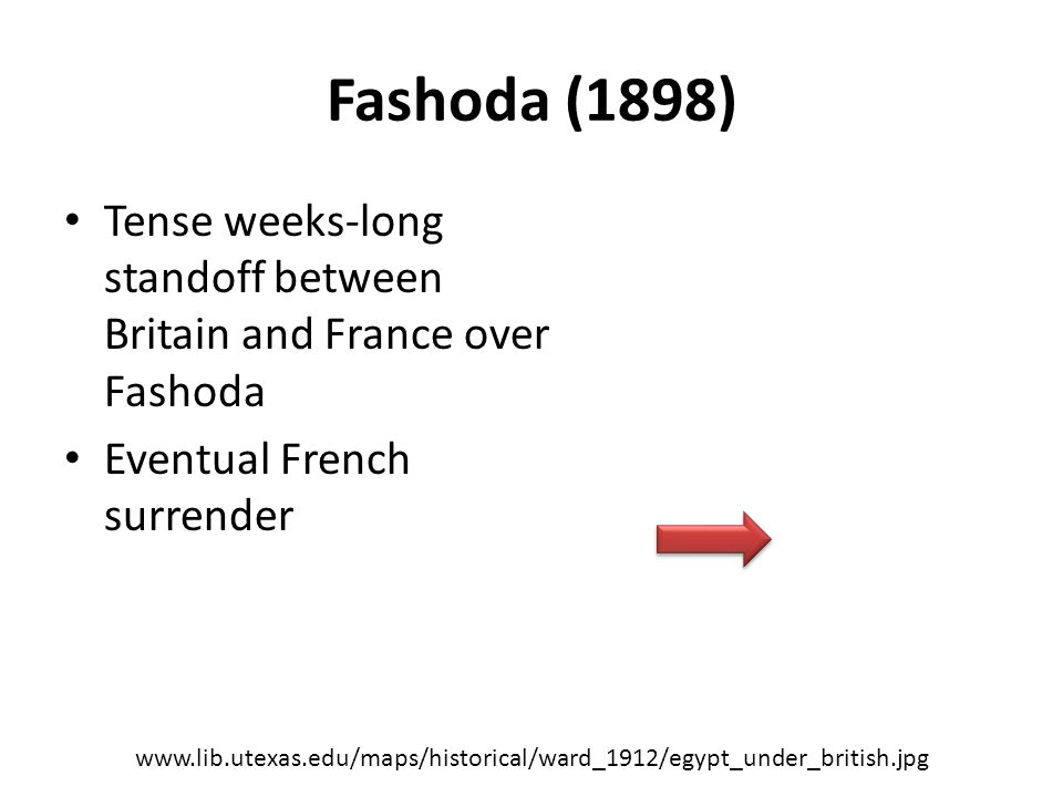 Fashoda (1898) Tense weeks-long standoff between Britain and France over Fashoda Eventual French surrender www.lib.utexas.edu/maps/historical/ward_1912/egypt_under_british.jpg