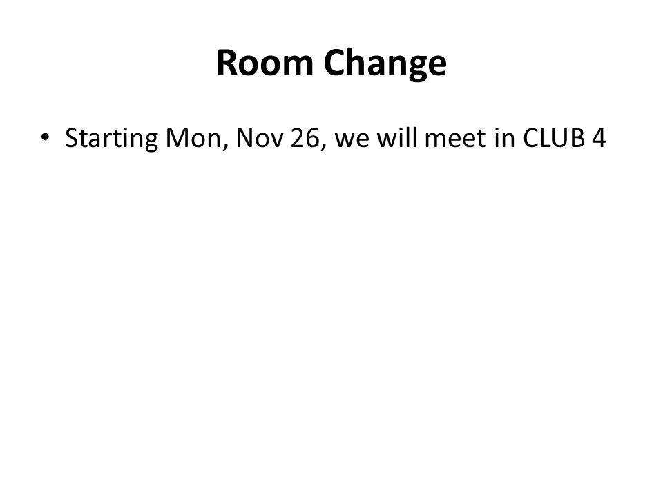 Room Change Starting Mon, Nov 26, we will meet in CLUB 4