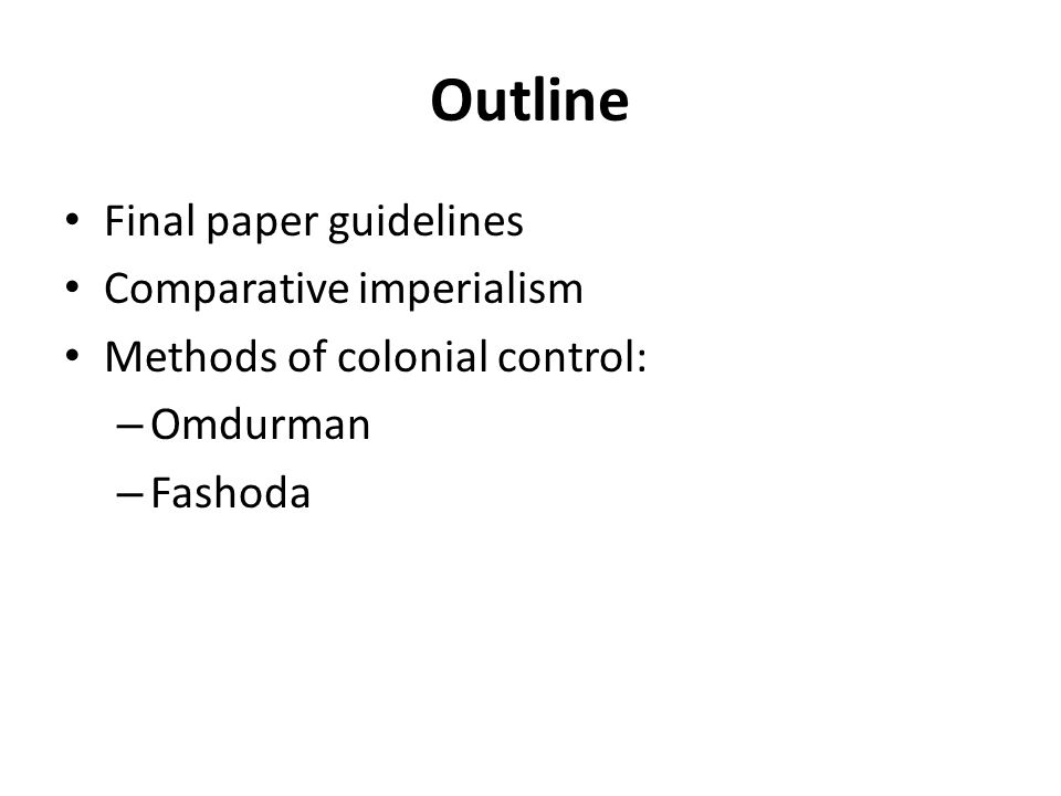 Outline Final paper guidelines Comparative imperialism Methods of colonial control: – Omdurman – Fashoda