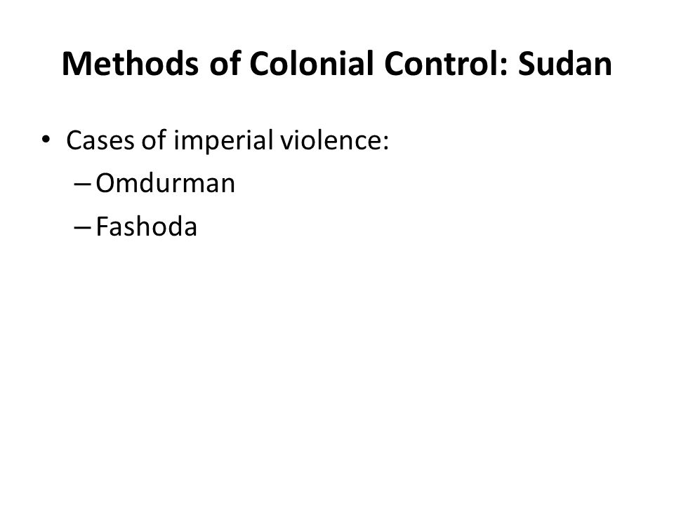 Methods of Colonial Control: Sudan Cases of imperial violence: – Omdurman – Fashoda
