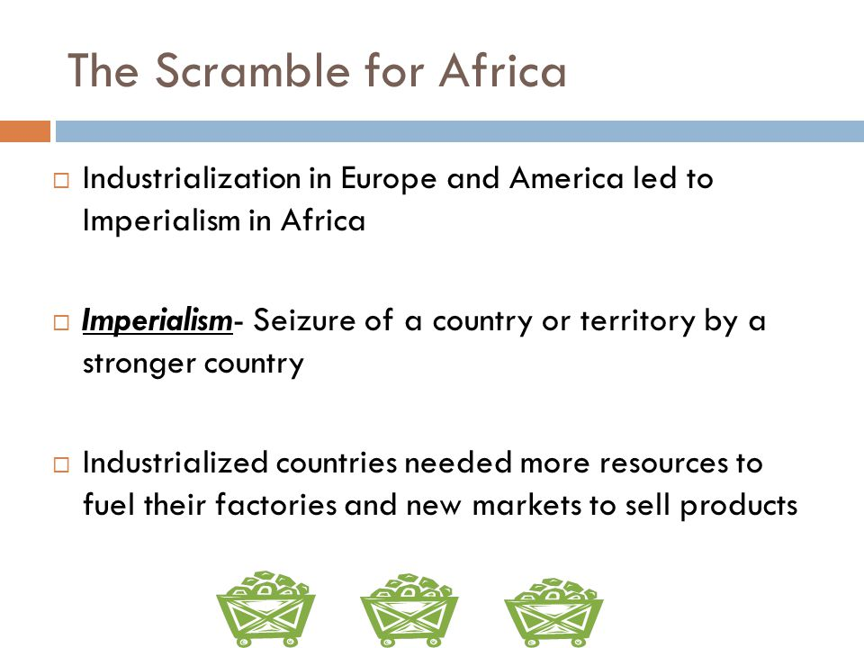 The Scramble for Africa  Industrialization in Europe and America led to Imperialism in Africa  Imperialism- Seizure of a country or territory by a s