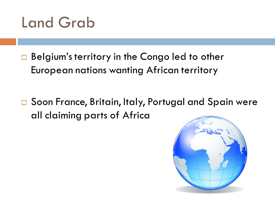 Land Grab  Belgium's territory in the Congo led to other European nations wanting African territory  Soon France, Britain, Italy, Portugal and Spain