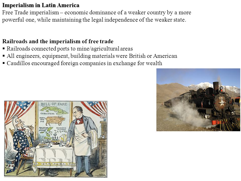 Imperialism in Latin America Free Trade imperialism – economic dominance of a weaker country by a more powerful one, while maintaining the legal independence of the weaker state.