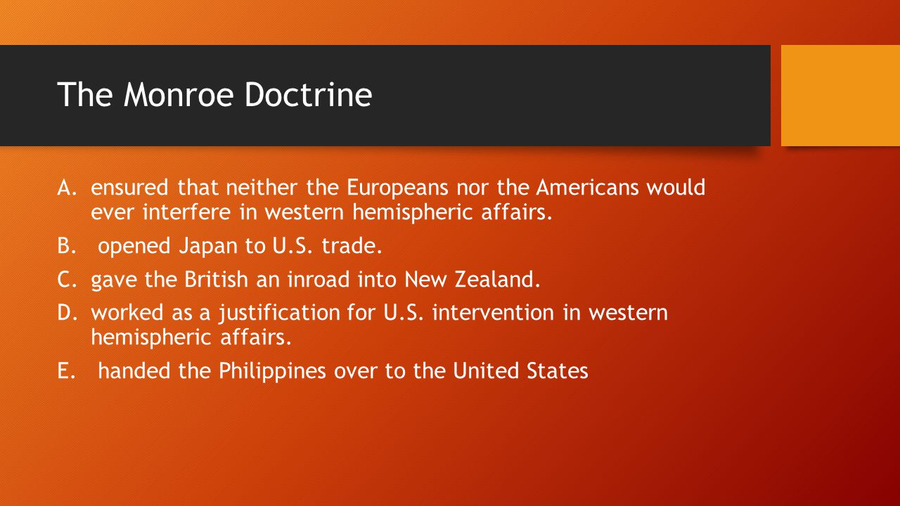 The Monroe Doctrine A.ensured that neither the Europeans nor the Americans would ever interfere in western hemispheric affairs.