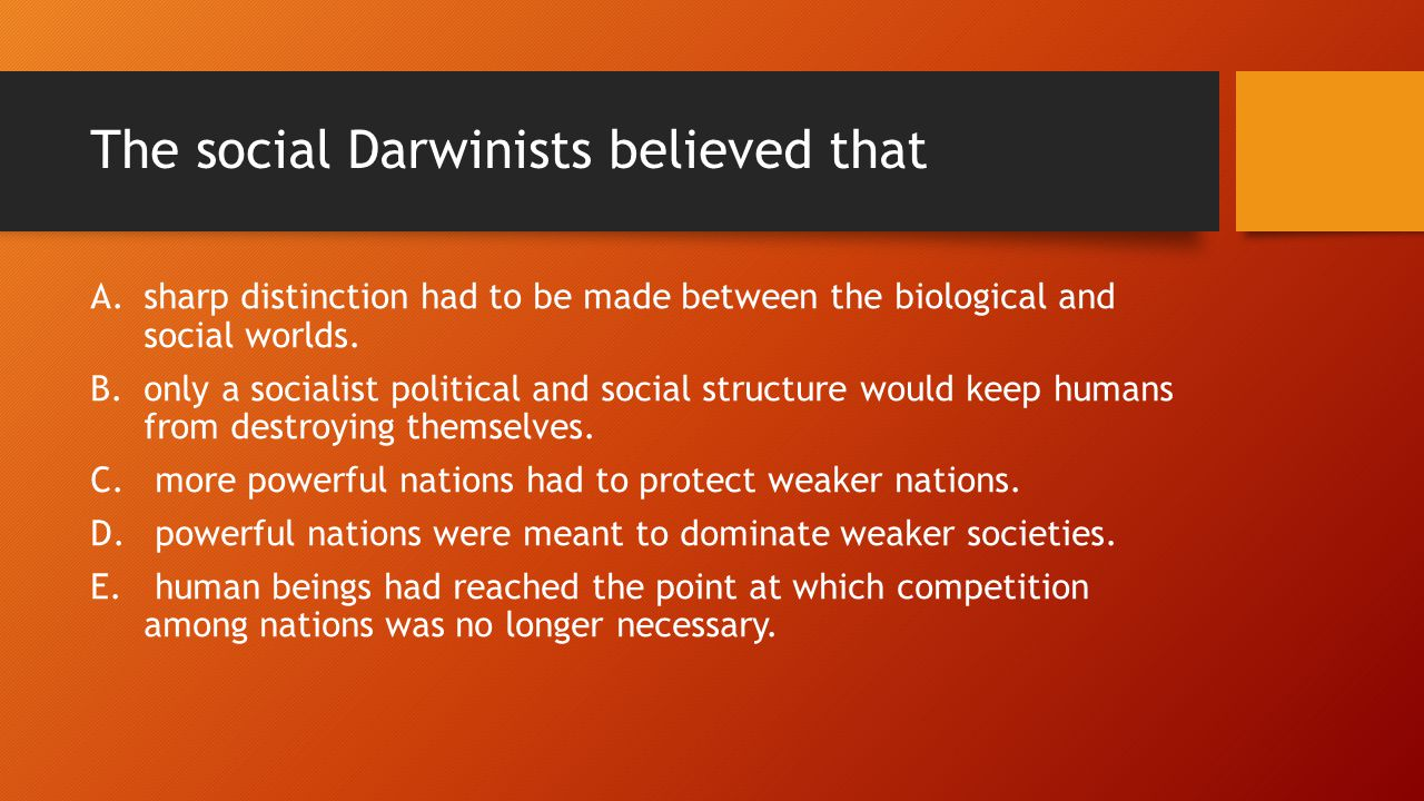 The social Darwinists believed that A.sharp distinction had to be made between the biological and social worlds.