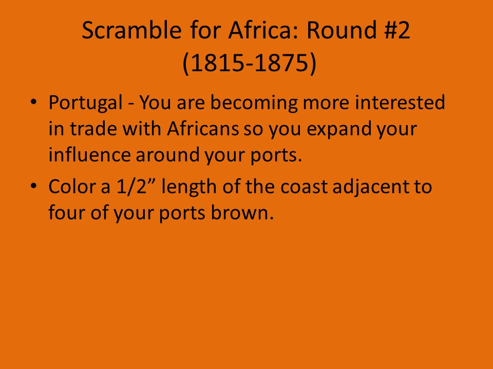Scramble for Africa: Round #2 (1815-1875) Portugal - You are becoming more interested in trade with Africans so you expand your influence around your ports.