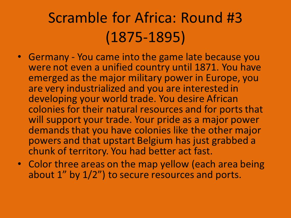 Scramble for Africa: Round #3 (1875-1895) Germany - You came into the game late because you were not even a unified country until 1871.