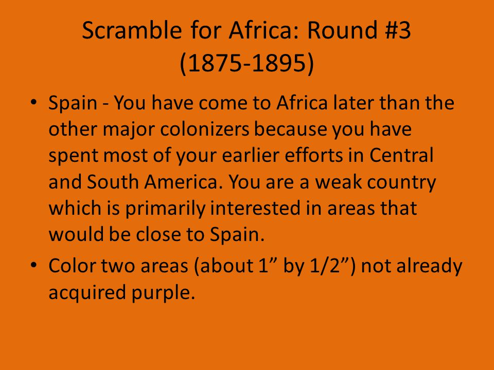 Scramble for Africa: Round #3 (1875-1895) Spain - You have come to Africa later than the other major colonizers because you have spent most of your earlier efforts in Central and South America.