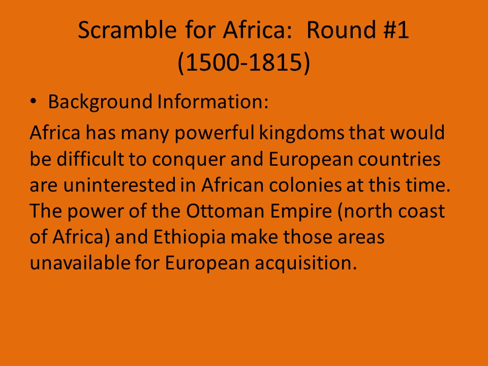 Scramble for Africa: Round #1 (1500-1815) Background Information: Africa has many powerful kingdoms that would be difficult to conquer and European countries are uninterested in African colonies at this time.