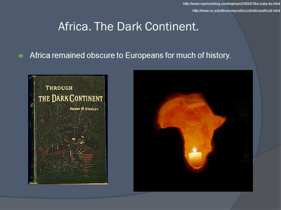 Africa. The Dark Continent.  Africa remained obscure to Europeans for much of history.