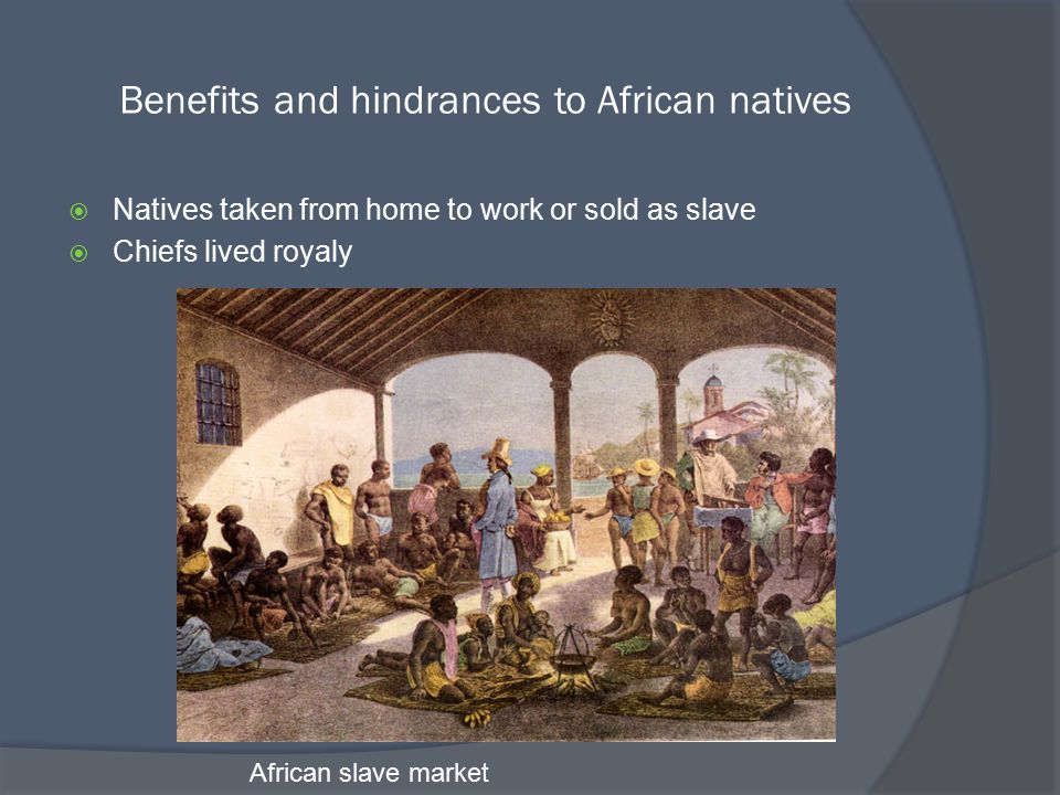 Benefits and hindrances to African natives  Natives taken from home to work or sold as slave  Chiefs lived royaly African slave market