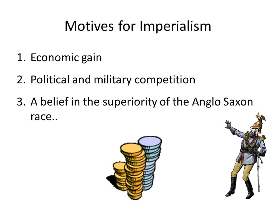 Motives for Imperialism 1.Economic gain 2.Political and military competition 3.A belief in the superiority of the Anglo Saxon race..