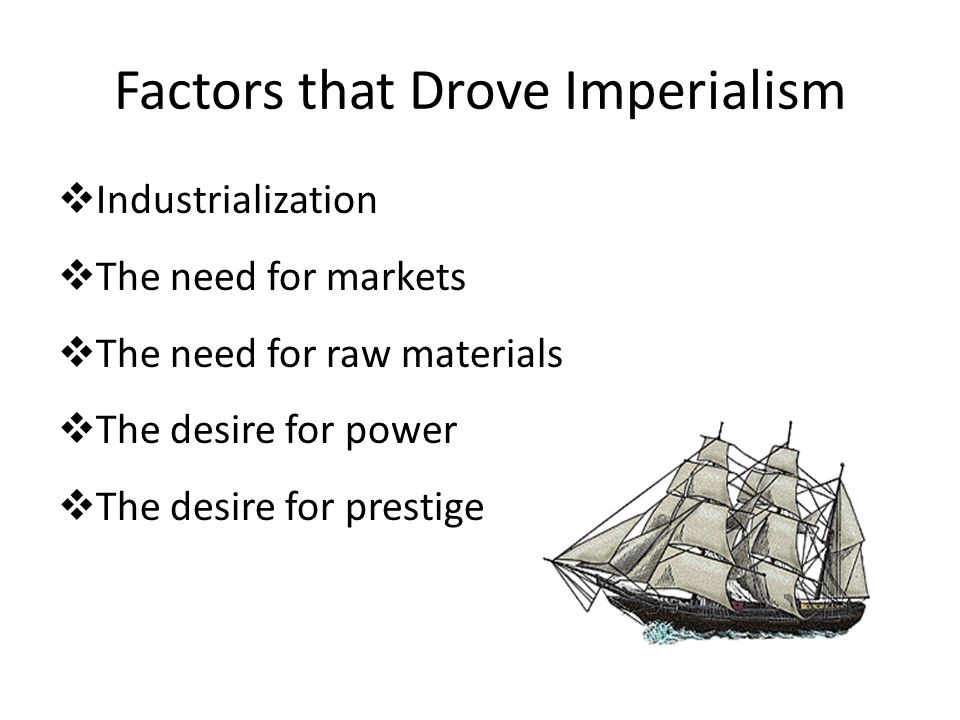 Factors that Drove Imperialism  Industrialization  The need for markets  The need for raw materials  The desire for power  The desire for prestig