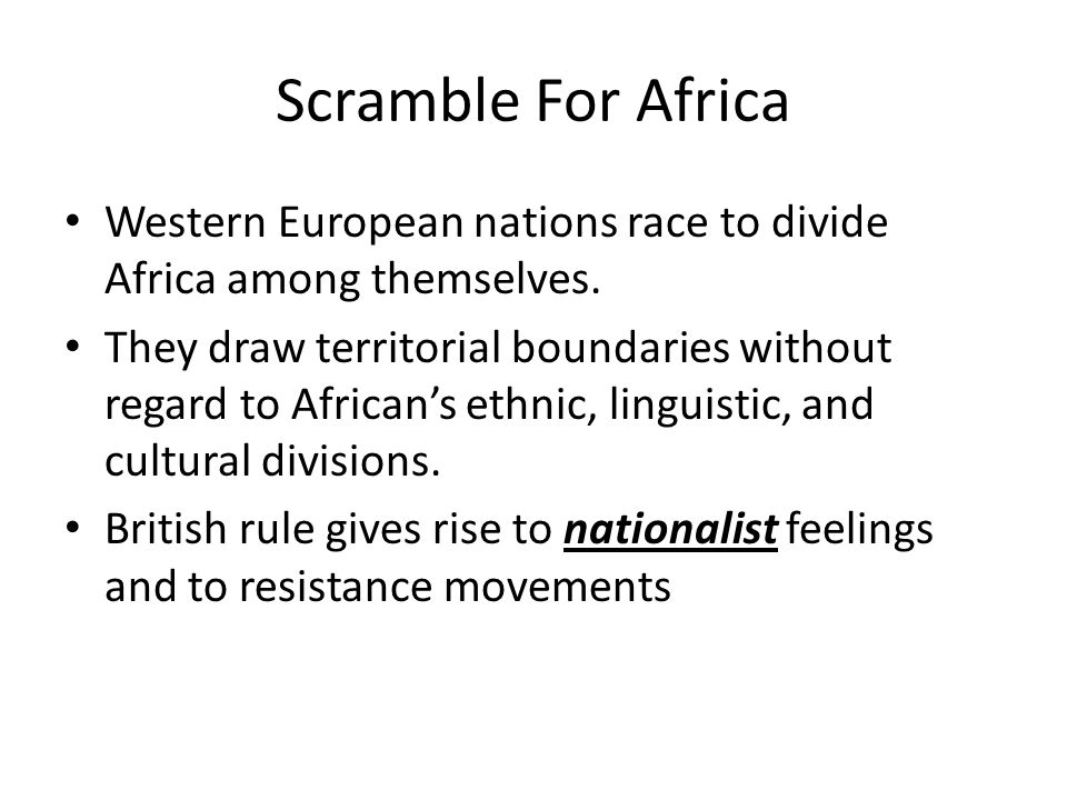 Scramble For Africa Western European nations race to divide Africa among themselves. They draw territorial boundaries without regard to African's ethn