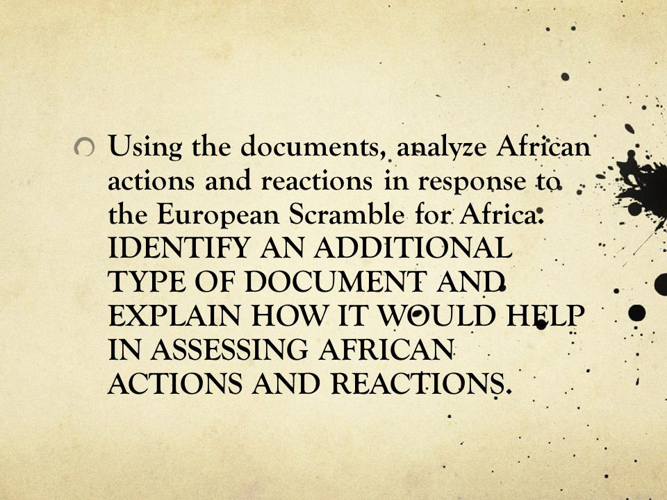 Using the documents, analyze African actions and reactions in response to the European Scramble for Africa. IDENTIFY AN ADDITIONAL TYPE OF DOCUMENT AN
