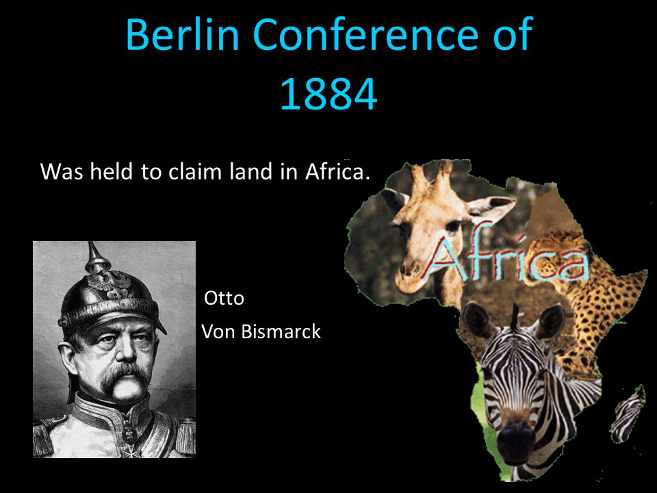 Berlin Conference of 1884 Was held to claim land in Africa. Otto Von Bismarck