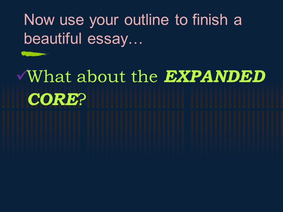 Now use your outline to finish a beautiful essay… What about the EXPANDED CORE ?