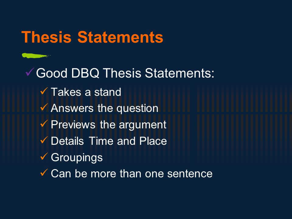 Thesis Statements Good DBQ Thesis Statements: Takes a stand Answers the question Previews the argument Details Time and Place Groupings Can be more than one sentence