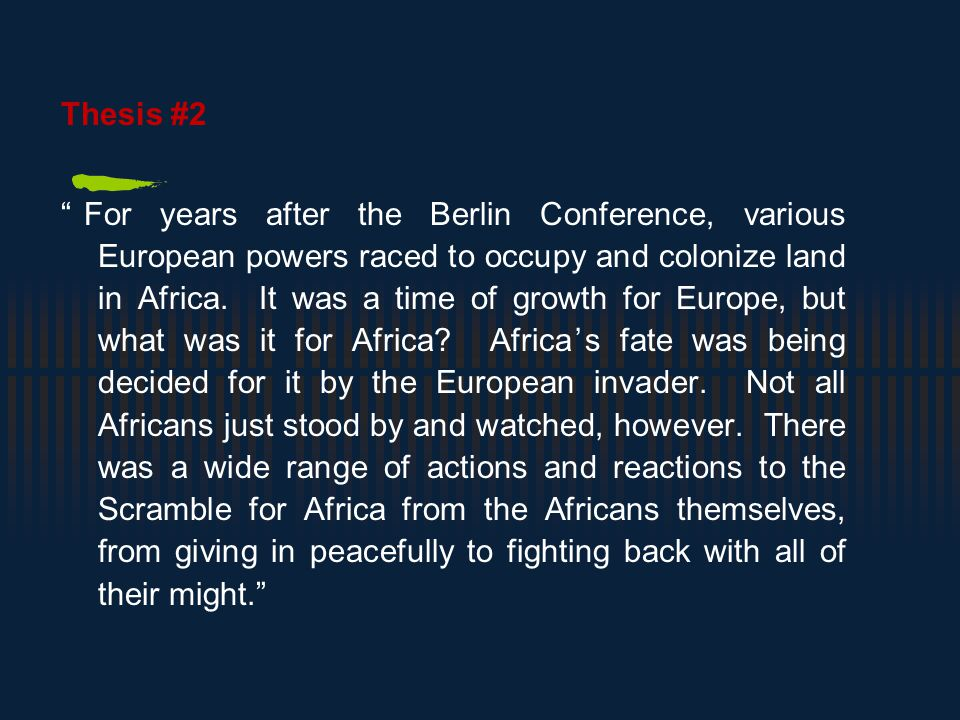 Thesis #2 For years after the Berlin Conference, various European powers raced to occupy and colonize land in Africa.
